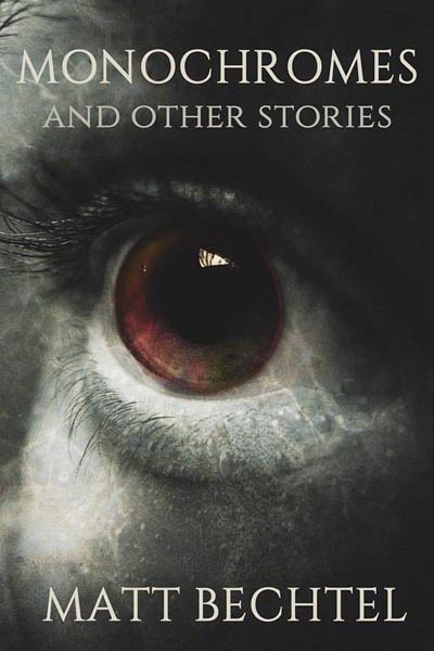 The Official Web Site of Author Matt Bechtel, Titles: Monochromes and Other Stories (his first original collection)